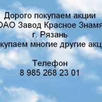 Куплю Дорого покупаем акции ОАО Завод «Красное, в Рязани