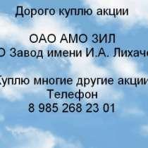 Куплю Дорого покупаем акции ОАО АМО ЗИЛ, в Москве