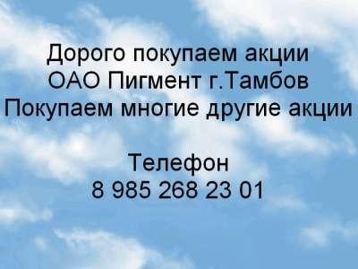 Куплю Дорого покупаем акции ОАО Пигмент г.Тамб